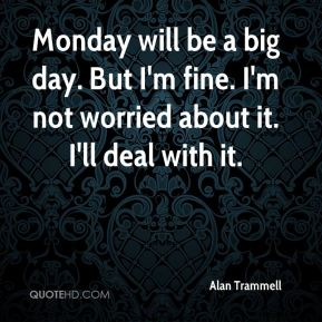 Alan Trammell - Monday will be a big day. But I'm fine. I'm not worried about it. I'll deal with it.