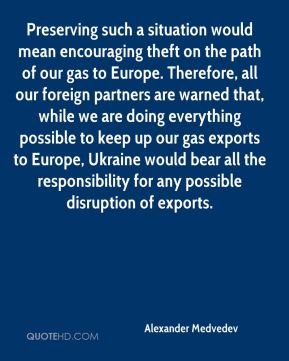 Preserving such a situation would mean encouraging theft on the path of our gas to Europe. Therefore, all our foreign partners are warned that, while we are doing everything possible to keep up our gas exports to Europe, Ukraine would bear all the responsibility for any possible disruption of exports.
