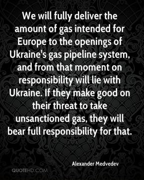 We will fully deliver the amount of gas intended for Europe to the openings of Ukraine's gas pipeline system, and from that moment on responsibility will lie with Ukraine. If they make good on their threat to take unsanctioned gas, they will bear full responsibility for that.