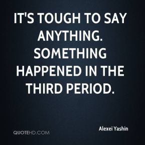 Alexei Yashin - It's tough to say anything. Something happened in the third period.