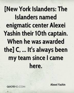 Alexei Yashin - [New York Islanders: The Islanders named enigmatic center Alexei Yashin their 10th captain. When he was awarded the] C, ... It's always been my team since I came here.