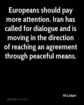 Ali Larijani - Europeans should pay more attention. Iran has called for dialogue and is moving in the direction of reaching an agreement through peaceful means.