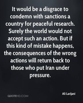 Ali Larijani - It would be a disgrace to condemn with sanctions a country for peaceful research. Surely the world would not accept such an action. But if this kind of mistake happens, the consequences of the wrong actions will return back to those who put Iran under pressure.