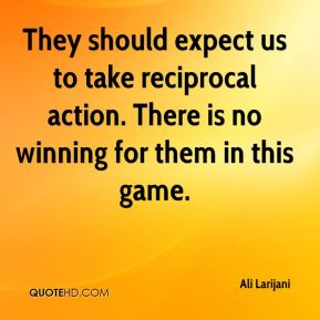 Ali Larijani - They should expect us to take reciprocal action. There is no winning for them in this game.