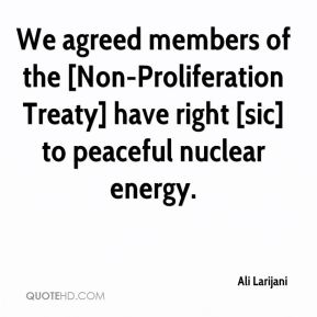 Ali Larijani - We agreed members of the [Non-Proliferation Treaty] have right [sic] to peaceful nuclear energy.
