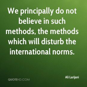 Ali Larijani - We principally do not believe in such methods, the methods which will disturb the international norms.