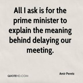 Amir Peretz - All I ask is for the prime minister to explain the meaning behind delaying our meeting.