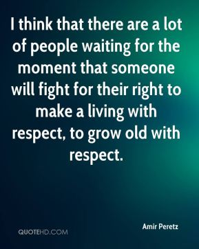 I think that there are a lot of people waiting for the moment that someone will fight for their right to make a living with respect, to grow old with respect.