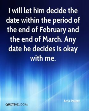I will let him decide the date within the period of the end of February and the end of March. Any date he decides is okay with me.