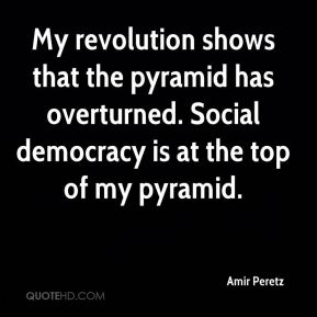 Amir Peretz - My revolution shows that the pyramid has overturned. Social democracy is at the top of my pyramid.