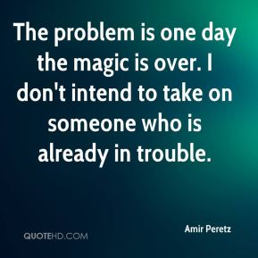 Amir Peretz - The problem is one day the magic is over. I don't intend to take on someone who is already in trouble.