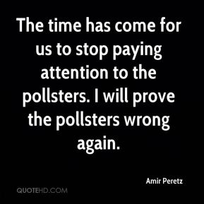 The time has come for us to stop paying attention to the pollsters. I will prove the pollsters wrong again.