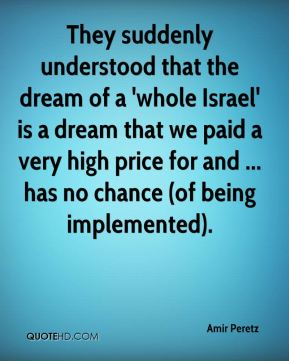 They suddenly understood that the dream of a 'whole Israel' is a dream that we paid a very high price for and ... has no chance (of being implemented).