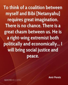 To think of a coalition between myself and Bibi [Netanyahu] requires great imagination. There is no chance. There is a great chasm between us. He is a right-wing extremist both politically and economically... I will bring social justice and peace.