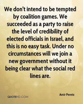 We don't intend to be tempted by coalition games. We succeeded as a party to raise the level of credibility of elected officials in Israel, and this is no easy task. Under no circumstances will we join a new government without it being clear what the social red lines are.