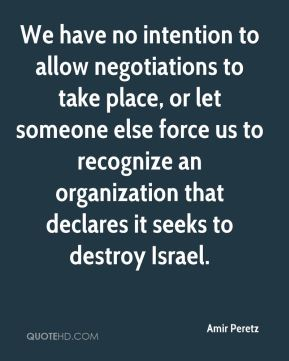 Amir Peretz - We have no intention to allow negotiations to take place, or let someone else force us to recognize an organization that declares it seeks to destroy Israel.