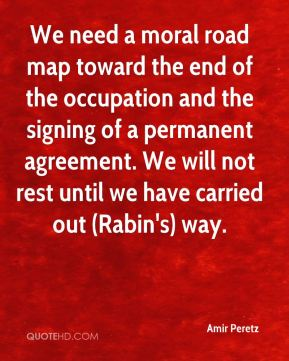 We need a moral road map toward the end of the occupation and the signing of a permanent agreement. We will not rest until we have carried out (Rabin's) way.