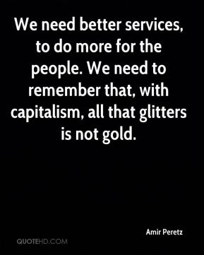We need better services, to do more for the people. We need to remember that, with capitalism, all that glitters is not gold.