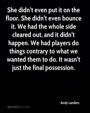 Andy Landers - She didn't even put it on the floor. She didn't even bounce it. We had the whole side cleared out, and it didn't happen. We had players do things contrary to what we wanted them to do. It wasn't just the final possession.
