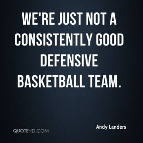 Andy Landers - We're just not a consistently good defensive basketball team.