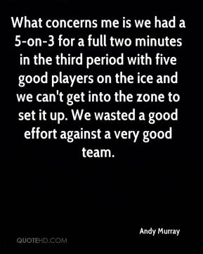 Andy Murray - What concerns me is we had a 5-on-3 for a full two minutes in the third period with five good players on the ice and we can't get into the zone to set it up. We wasted a good effort against a very good team.