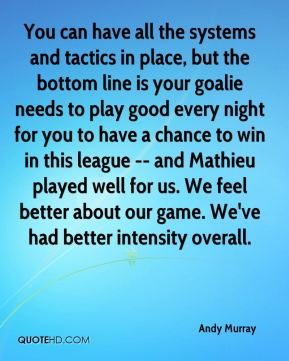 Andy Murray - You can have all the systems and tactics in place, but the bottom line is your goalie needs to play good every night for you to have a chance to win in this league -- and Mathieu played well for us. We feel better about our game. We've had better intensity overall.