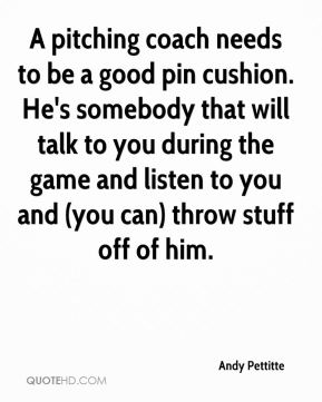 Andy Pettitte - A pitching coach needs to be a good pin cushion. He's somebody that will talk to you during the game and listen to you and (you can) throw stuff off of him.