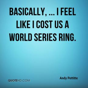 Andy Pettitte - Basically, ... I feel like I cost us a World Series ring.