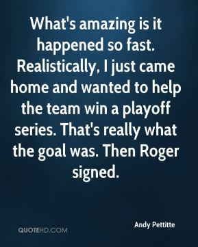 Andy Pettitte - What's amazing is it happened so fast. Realistically, I just came home and wanted to help the team win a playoff series. That's really what the goal was. Then Roger signed.