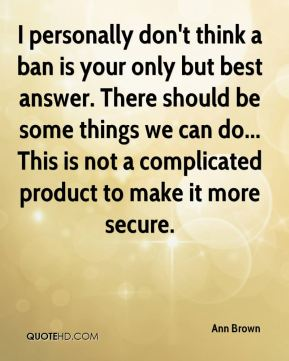I personally don't think a ban is your only but best answer. There should be some things we can do... This is not a complicated product to make it more secure.