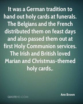 It was a German tradition to hand out holy cards at funerals. The Belgians and the French distributed them on feast days and also passed them out at first Holy Communion services. The Irish and British loved Marian and Christmas-themed holy cards.