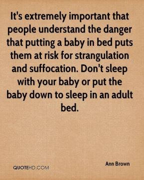 It's extremely important that people understand the danger that putting a baby in bed puts them at risk for strangulation and suffocation. Don't sleep with your baby or put the baby down to sleep in an adult bed.