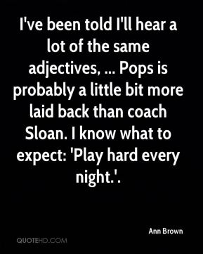 I've been told I'll hear a lot of the same adjectives, ... Pops is probably a little bit more laid back than coach Sloan. I know what to expect: 'Play hard every night.'.