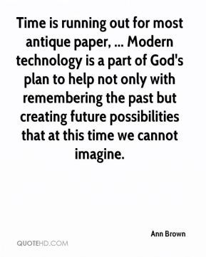 Time is running out for most antique paper, ... Modern technology is a part of God's plan to help not only with remembering the past but creating future possibilities that at this time we cannot imagine.