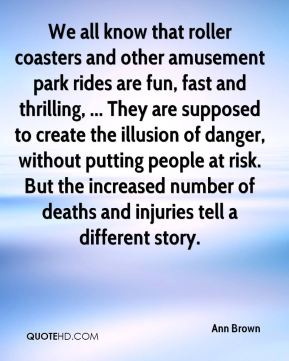 We all know that roller coasters and other amusement park rides are fun, fast and thrilling, ... They are supposed to create the illusion of danger, without putting people at risk. But the increased number of deaths and injuries tell a different story.