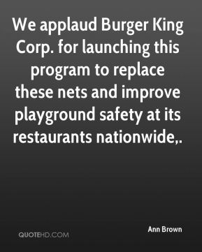 Ann Brown - We applaud Burger King Corp. for launching this program to replace these nets and improve playground safety at its restaurants nationwide.