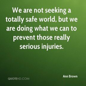 We are not seeking a totally safe world, but we are doing what we can to prevent those really serious injuries.
