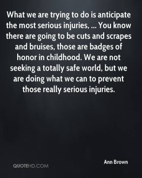 Ann Brown - What we are trying to do is anticipate the most serious injuries, ... You know there are going to be cuts and scrapes and bruises, those are badges of honor in childhood. We are not seeking a totally safe world, but we are doing what we can to prevent those really serious injuries.