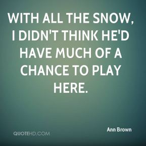 With all the snow, I didn't think he'd have much of a chance to play here.