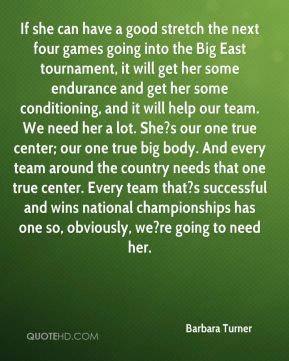 Barbara Turner - If she can have a good stretch the next four games going into the Big East tournament, it will get her some endurance and get her some conditioning, and it will help our team. We need her a lot. She?s our one true center; our one true big body. And every team around the country needs that one true center. Every team that?s successful and wins national championships has one so, obviously, we?re going to need her.