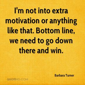 Barbara Turner - I'm not into extra motivation or anything like that. Bottom line, we need to go down there and win.