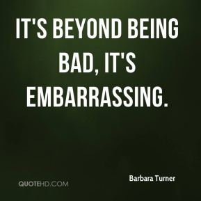 It's beyond being bad, it's embarrassing.