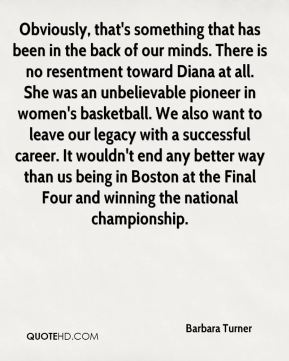 Barbara Turner - Obviously, that's something that has been in the back of our minds. There is no resentment toward Diana at all. She was an unbelievable pioneer in women's basketball. We also want to leave our legacy with a successful career. It wouldn't end any better way than us being in Boston at the Final Four and winning the national championship.
