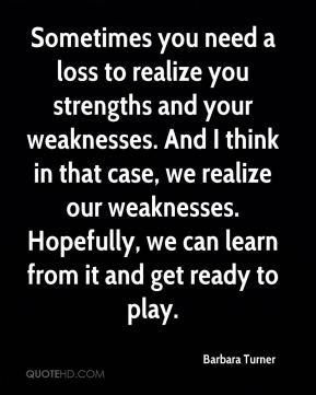 Barbara Turner - Sometimes you need a loss to realize you strengths and your weaknesses. And I think in that case, we realize our weaknesses. Hopefully, we can learn from it and get ready to play.