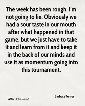 Barbara Turner - The week has been rough, I'm not going to lie. Obviously we had a sour taste in our mouth after what happened in that game, but we just have to take it and learn from it and keep it in the back of our minds and use it as momentum going into this tournament.