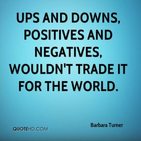Barbara Turner - Ups and downs, positives and negatives, wouldn't trade it for the world.
