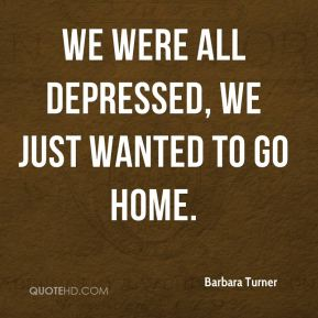 We were all depressed, we just wanted to go home.