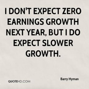 I don't expect zero earnings growth next year, but I do expect slower growth.