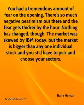You had a tremendous amount of fear on the opening. There's so much negative pessimism out there and the fear gets thicker by the hour. Nothing has changed, though. The market was skewed by IBM today, but the market is bigger than any one individual stock and you still have to pick and choose your sectors.