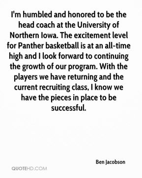 Ben Jacobson - I'm humbled and honored to be the head coach at the University of Northern Iowa. The excitement level for Panther basketball is at an all-time high and I look forward to continuing the growth of our program. With the players we have returning and the current recruiting class, I know we have the pieces in place to be successful.